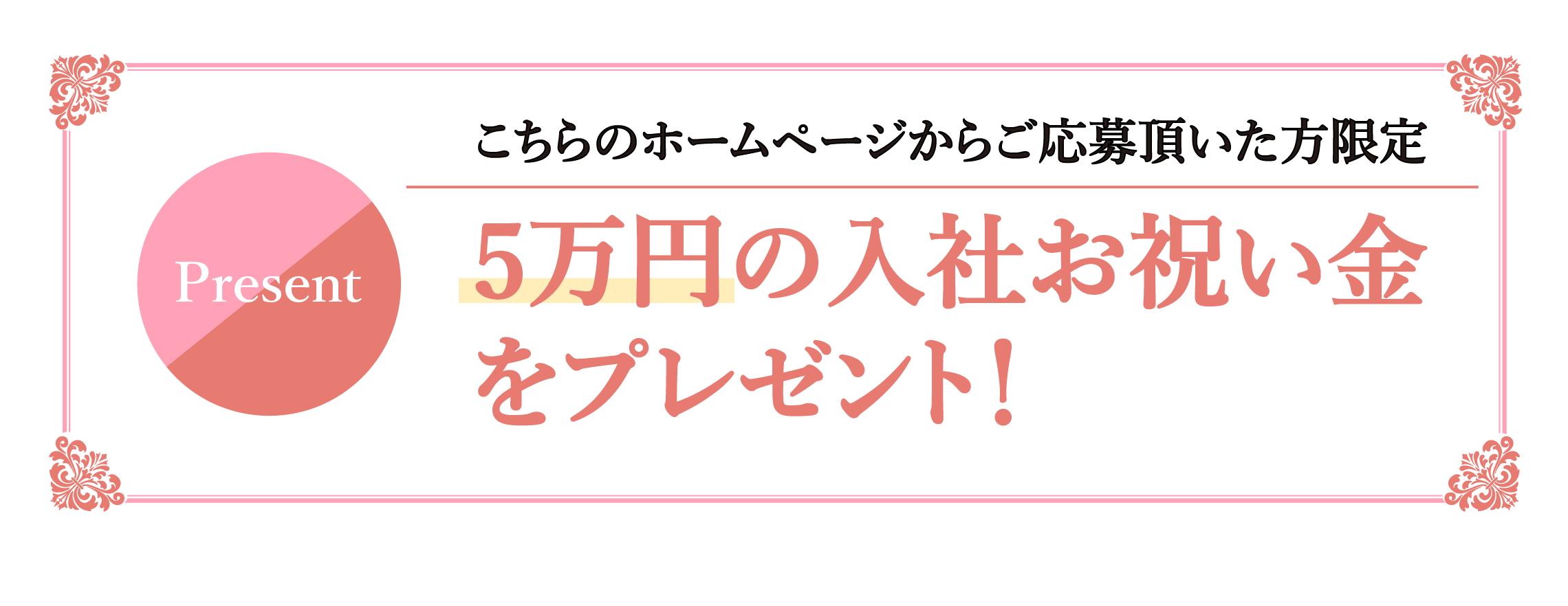 こちらのホームページからご応募頂いた方限定!5万円の入社お祝い金をプレゼント